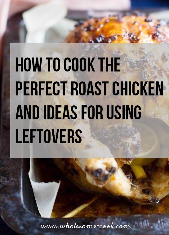 How to Cook the Perfect Roast Chicken and 7 Ideas for Using Leftovers ...
